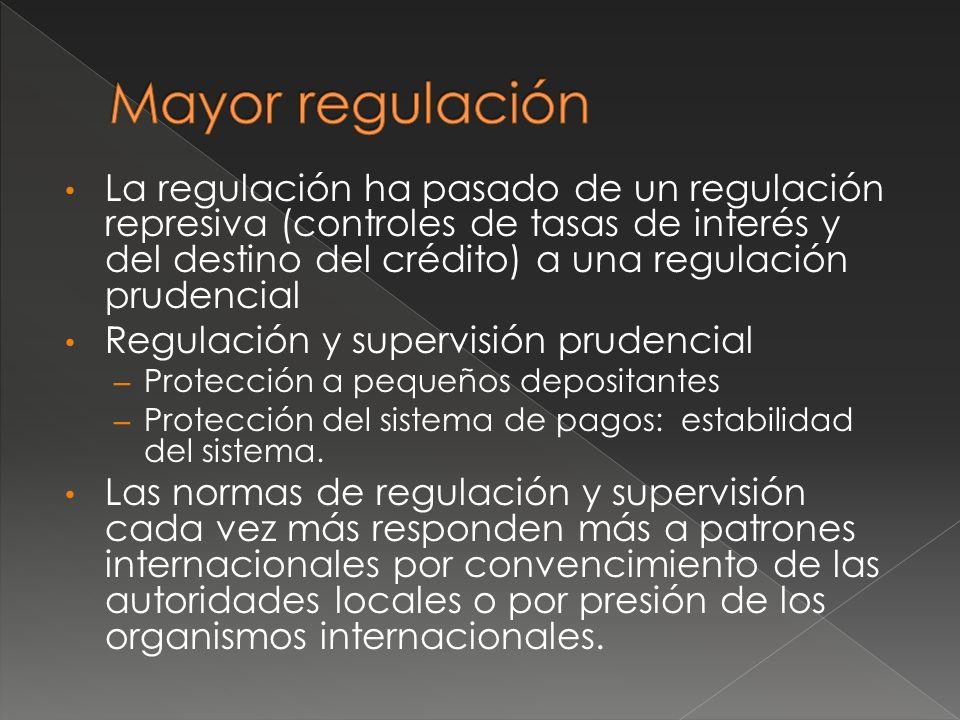 La regulación ha pasado de un regulación represiva (controles de tasas de interés y del destino del crédito) a una regulación prudencial Regulación y supervisión prudencial – Protección a pequeños depositantes – Protección del sistema de pagos: estabilidad del sistema.