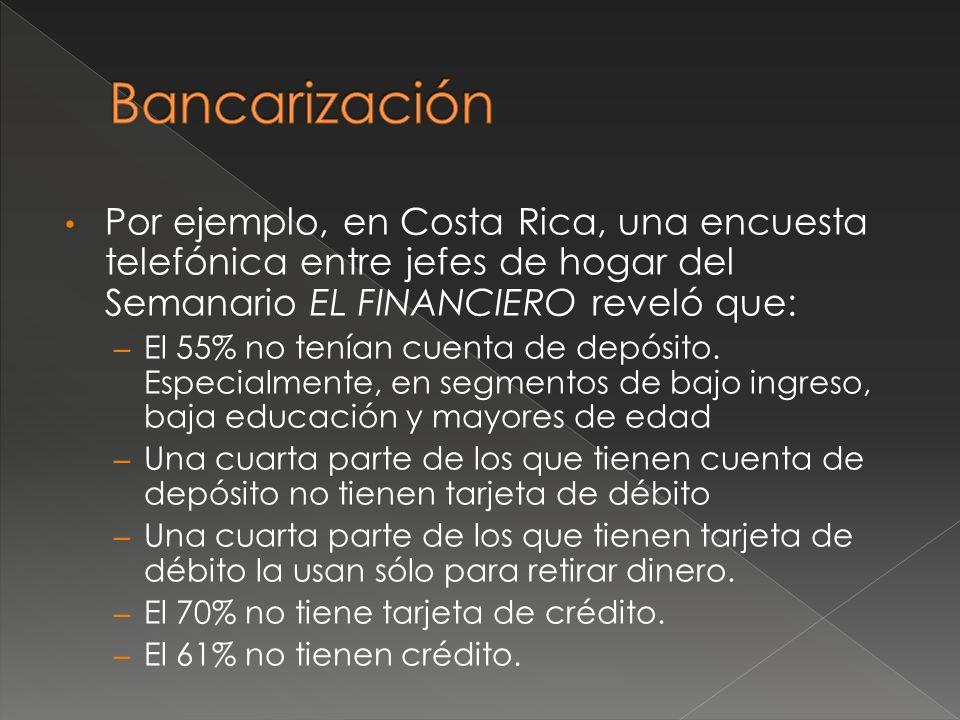 Por ejemplo, en Costa Rica, una encuesta telefónica entre jefes de hogar del Semanario EL FINANCIERO reveló que: – El 55% no tenían cuenta de depósito.