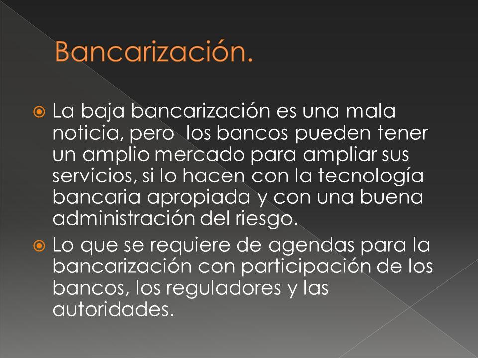 La baja bancarización es una mala noticia, pero los bancos pueden tener un amplio mercado para ampliar sus servicios, si lo hacen con la tecnología bancaria apropiada y con una buena administración del riesgo.