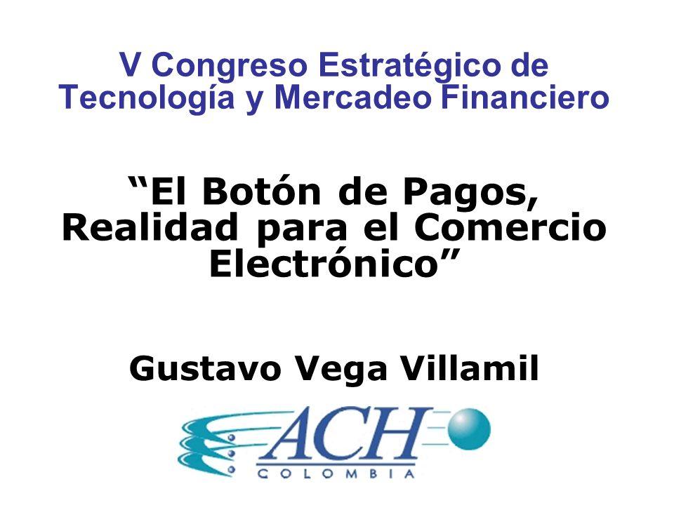 V Congreso Estratégico de Tecnología y Mercadeo Financiero El Botón de Pagos, Realidad para el Comercio Electrónico Gustavo Vega Villamil