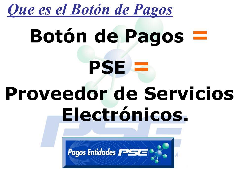 Que es el Botón de Pagos Botón de Pagos = PSE = Proveedor de Servicios Electrónicos.