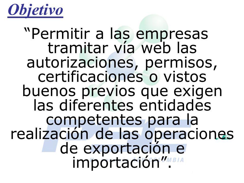Objetivo Permitir a las empresas tramitar vía web las autorizaciones, permisos, certificaciones o vistos buenos previos que exigen las diferentes enti
