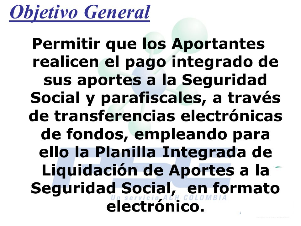 Objetivo General Permitir que los Aportantes realicen el pago integrado de sus aportes a la Seguridad Social y parafiscales, a través de transferencia