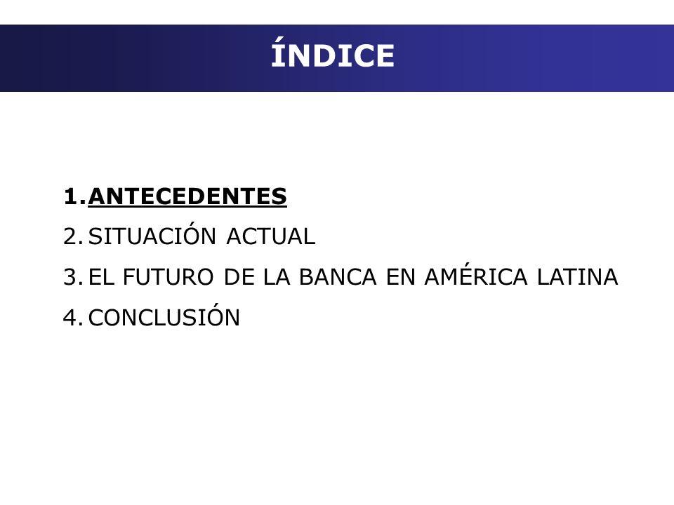 ÍNDICE 1.ANTECEDENTES 2.SITUACIÓN ACTUAL 3.EL FUTURO DE LA BANCA EN AMÉRICA LATINA 4.CONCLUSIÓN