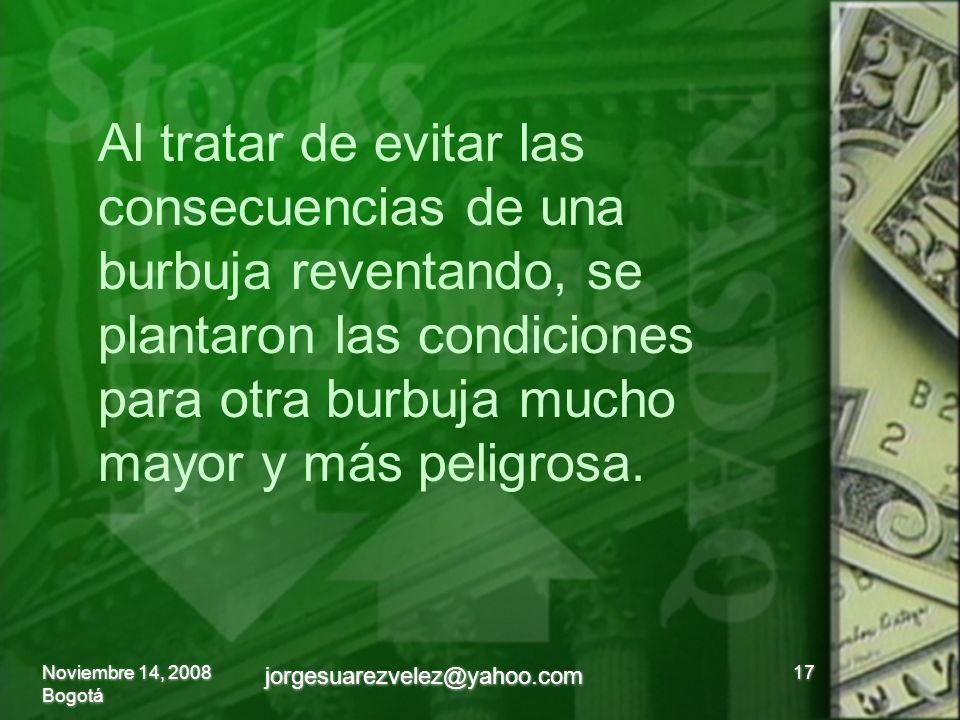 Noviembre 14, 2008 Bogotá jorgesuarezvelez@yahoo.com 17 Al tratar de evitar las consecuencias de una burbuja reventando, se plantaron las condiciones para otra burbuja mucho mayor y más peligrosa.