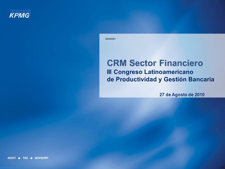 ADVISORY CRM Sector Financiero III Congreso Latinoamericano de Productividad y Gestión Bancaria 27 de Agosto de 2010 AUDIT TAX ADVISORY