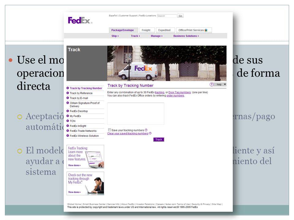Caso 2: Modelo FedEx Use el modelo para proporcionar visibilidad de sus operaciones bancarias internas a sus clientes de forma directa Aceptación de cheques/transferencias de dinero externas/pago automático de recibos El modelo puede ser vendido como un servicio al cliente y así ayudar a cubrir los gastos por la creación y mantenimiento del sistema