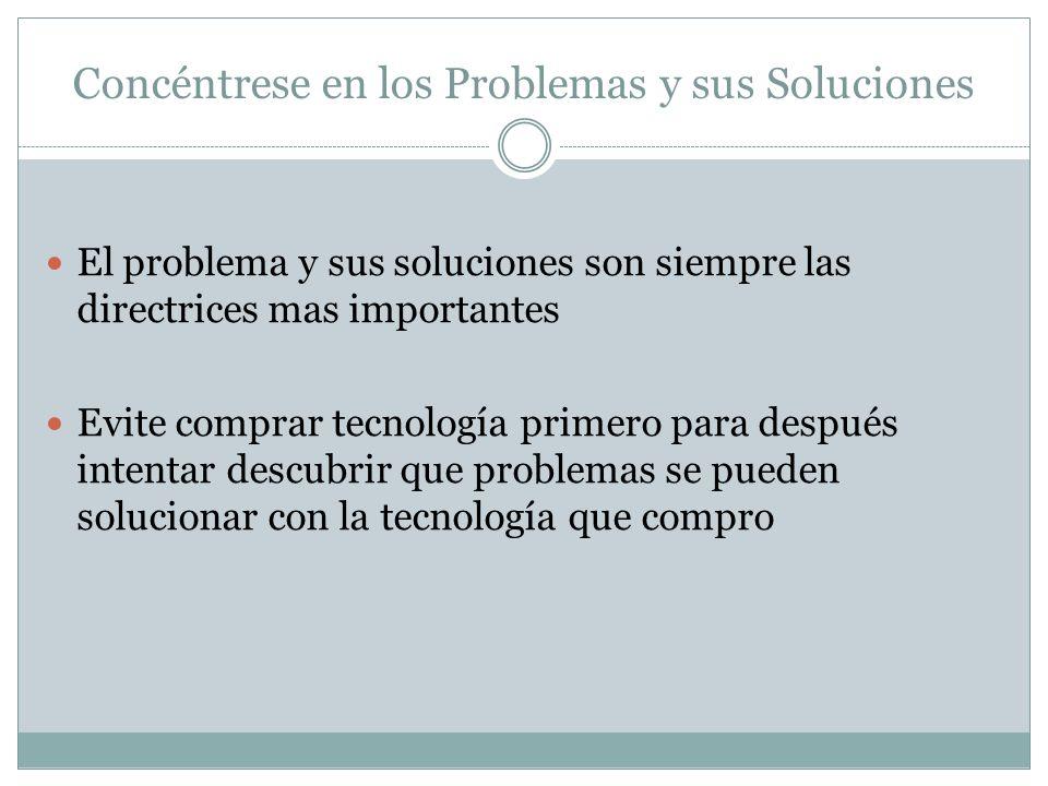 Concéntrese en los Problemas y sus Soluciones El problema y sus soluciones son siempre las directrices mas importantes Evite comprar tecnología primero para después intentar descubrir que problemas se pueden solucionar con la tecnología que compro