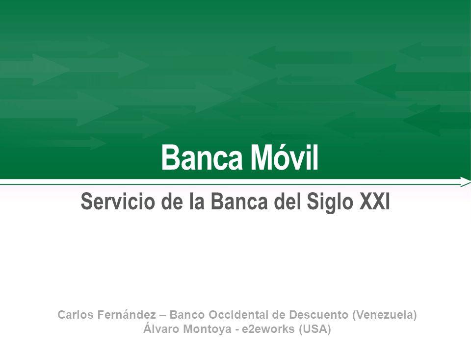 Banca Móvil Servicio de la Banca del Siglo XXI Carlos Fernández – Banco Occidental de Descuento (Venezuela) Álvaro Montoya - e2eworks (USA)