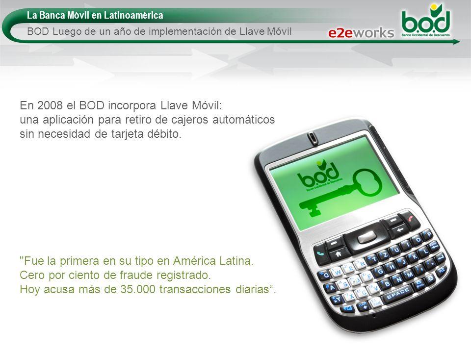 La Banca Móvil en Latinoamérica BOD Luego de un año de implementación de Llave Móvil En 2008 el BOD incorpora Llave Móvil: una aplicación para retiro