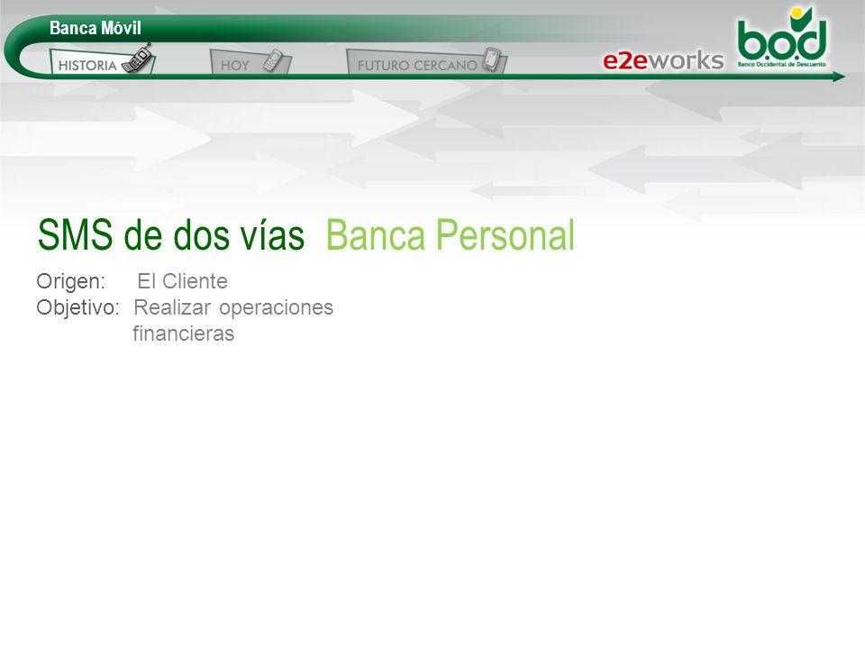Banca Móvil Origen: El Cliente Objetivo: Realizar operaciones financieras SMS de dos vías Banca Personal