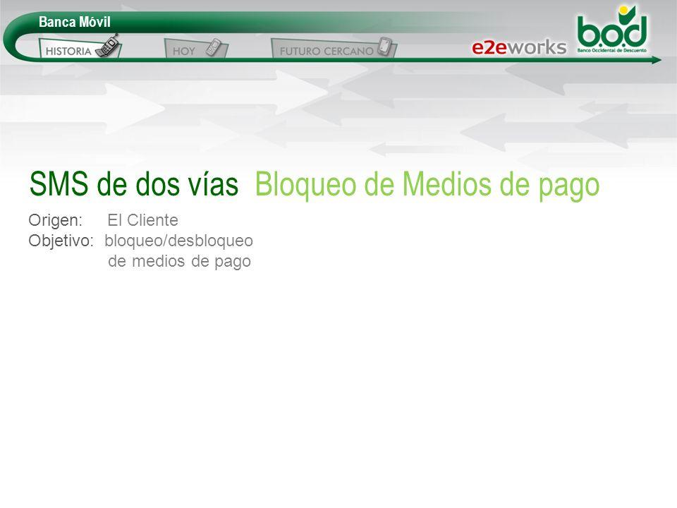 Banca Móvil Origen: El Cliente Objetivo: bloqueo/desbloqueo de medios de pago SMS de dos vías Bloqueo de Medios de pago