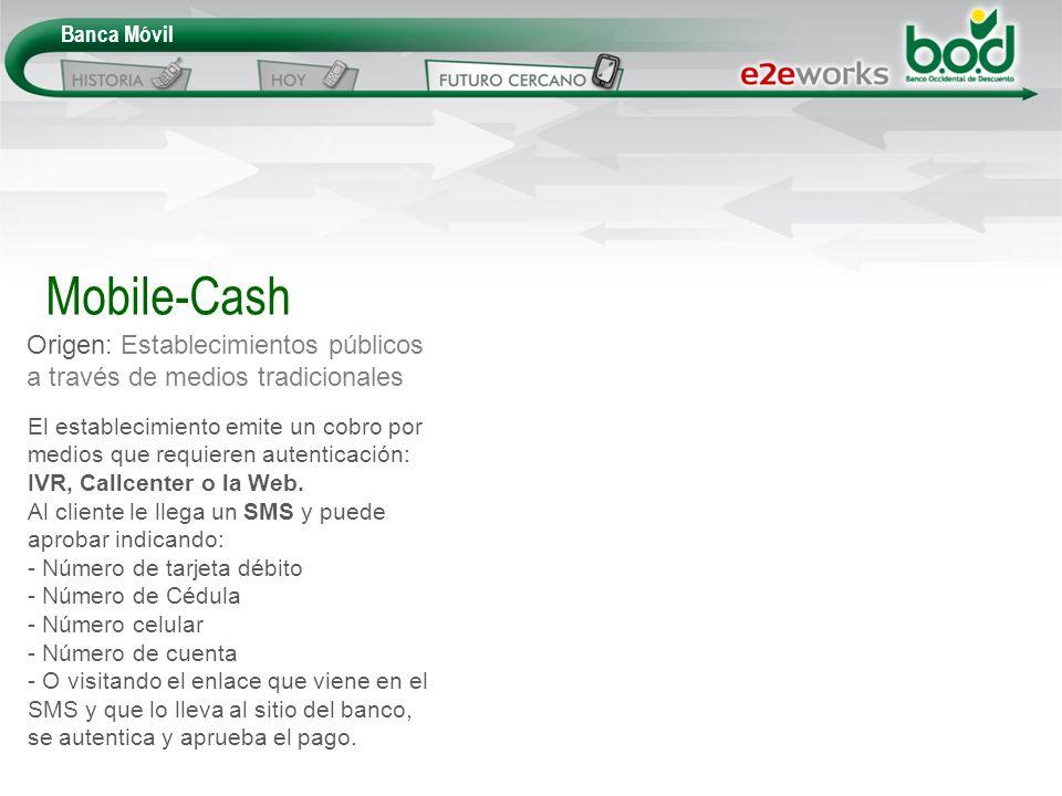 Banca Móvil Origen: Establecimientos públicos a través de medios tradicionales Mobile-Cash El establecimiento emite un cobro por medios que requieren