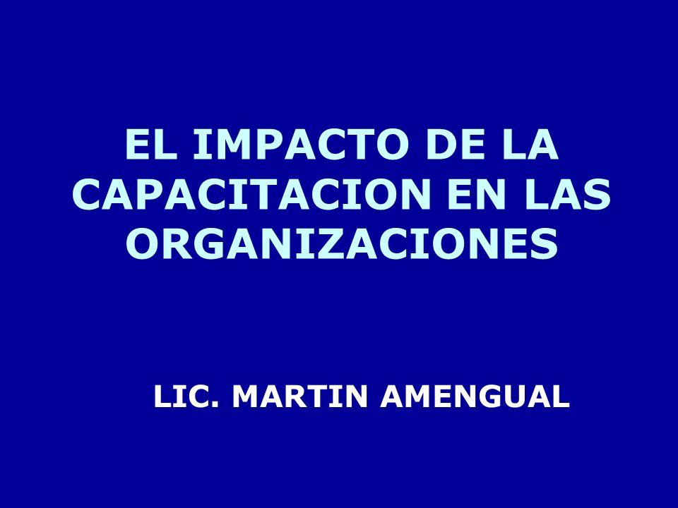EL IMPACTO DE LA CAPACITACION EN LAS ORGANIZACIONES LIC. MARTIN AMENGUAL