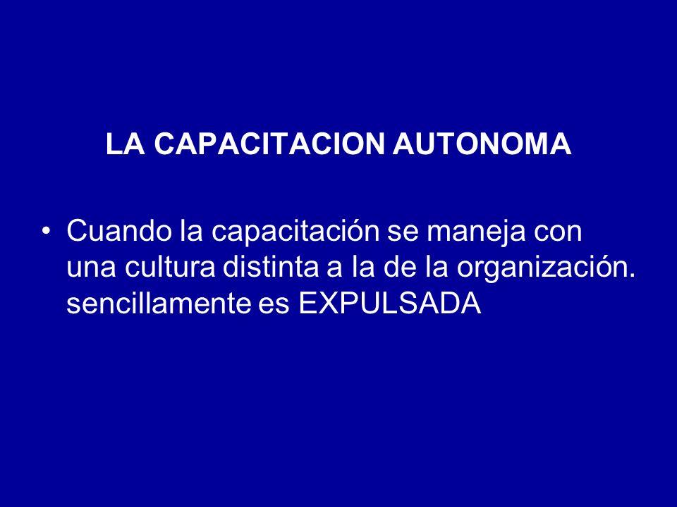 LA CAPACITACION AUTONOMA Cuando la capacitación se maneja con una cultura distinta a la de la organización. sencillamente es EXPULSADA