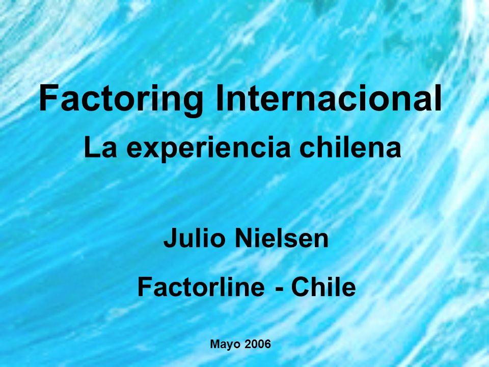 Factoring Internacional La experiencia chilena Julio Nielsen Factorline - Chile Mayo 2006