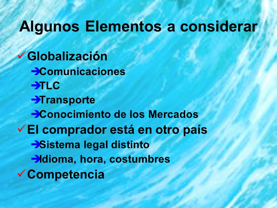 Algunos Elementos a considerar Globalización Comunicaciones TLC Transporte Conocimiento de los Mercados El comprador está en otro país Sistema legal distinto Idioma, hora, costumbres Competencia