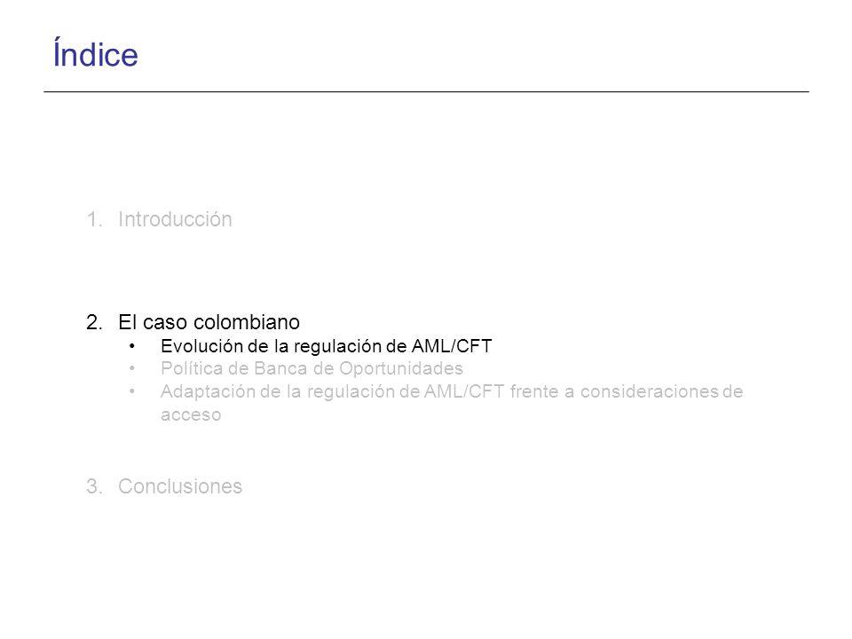 Índice 1.Introducción 2.El caso colombiano Evolución de la regulación de AML/CFT Política de Banca de Oportunidades Adaptación de la regulación de AML/CFT frente a consideraciones de acceso 3.Conclusiones