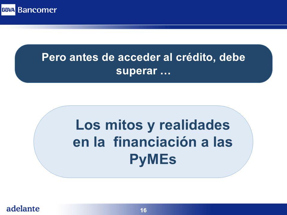 16 Pero antes de acceder al crédito, debe superar … Los mitos y realidades en la financiación a las PyMEs