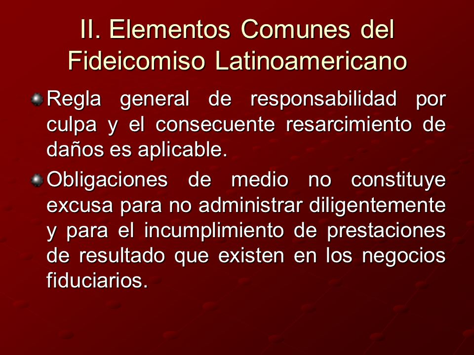 II. Elementos Comunes del Fideicomiso Latinoamericano Regla general de responsabilidad por culpa y el consecuente resarcimiento de daños es aplicable.