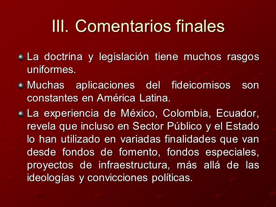 III. Comentarios finales La doctrina y legislación tiene muchos rasgos uniformes. Muchas aplicaciones del fideicomisos son constantes en América Latin