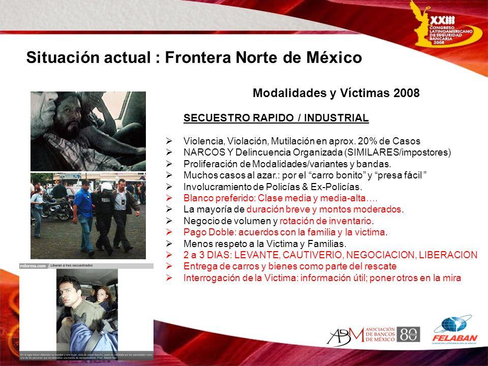 Situación actual : Frontera Norte de México SECUESTRO RAPIDO / INDUSTRIAL Violencia, Violación, Mutilación en aprox. 20% de Casos NARCOS Y Delincuenci