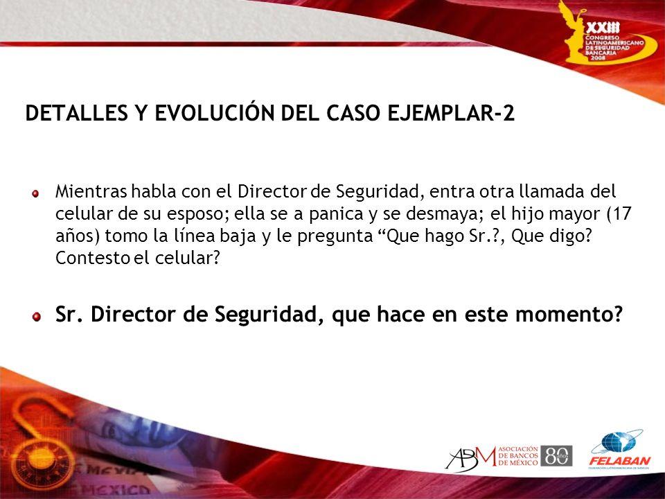 DETALLES Y EVOLUCIÓN DEL CASO EJEMPLAR-2 Mientras habla con el Director de Seguridad, entra otra llamada del celular de su esposo; ella se a panica y