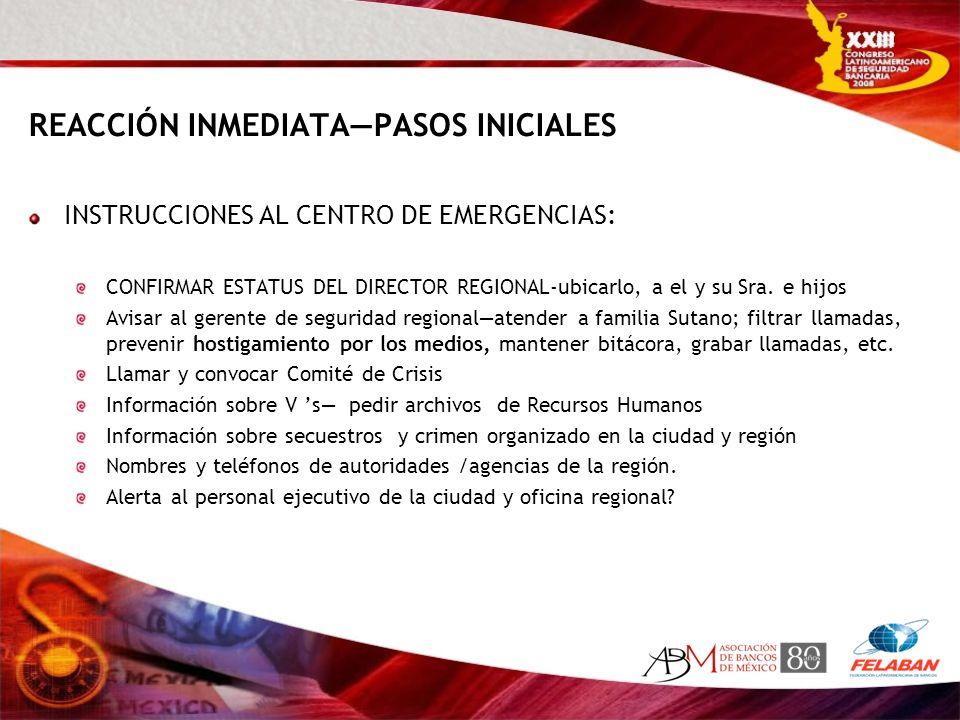 REACCIÓN INMEDIATAPASOS INICIALES INSTRUCCIONES AL CENTRO DE EMERGENCIAS: CONFIRMAR ESTATUS DEL DIRECTOR REGIONAL-ubicarlo, a el y su Sra. e hijos Avi