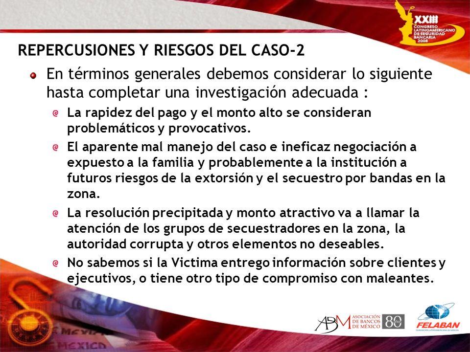 REPERCUSIONES Y RIESGOS DEL CASO-2 En términos generales debemos considerar lo siguiente hasta completar una investigación adecuada : La rapidez del p
