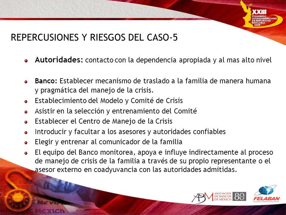REPERCUSIONES Y RIESGOS DEL CASO-5 Autoridades: contacto con la dependencia apropiada y al mas alto nivel Banco: Establecer mecanismo de traslado a la