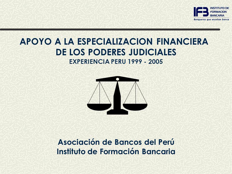 APOYO A LA ESPECIALIZACION FINANCIERA DE LOS PODERES JUDICIALES EXPERIENCIA PERU 1999 - 2005 Asociación de Bancos del Perú Instituto de Formación Banc
