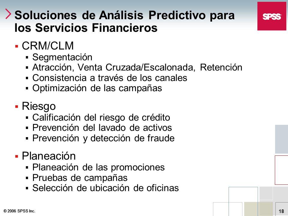 © 2006 SPSS Inc. 18 Soluciones de Análisis Predictivo para los Servicios Financieros CRM/CLM Segmentación Atracción, Venta Cruzada/Escalonada, Retenci