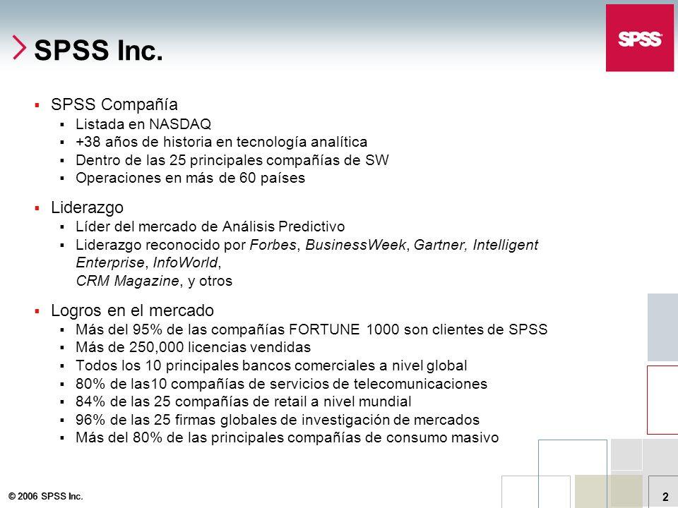 © 2006 SPSS Inc. 2 SPSS Inc. SPSS Compañía Listada en NASDAQ +38 años de historia en tecnología analítica Dentro de las 25 principales compañías de SW