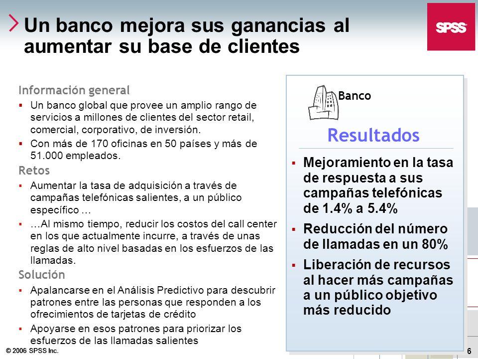 © 2006 SPSS Inc. 26 Un banco mejora sus ganancias al aumentar su base de clientes Información general Un banco global que provee un amplio rango de se