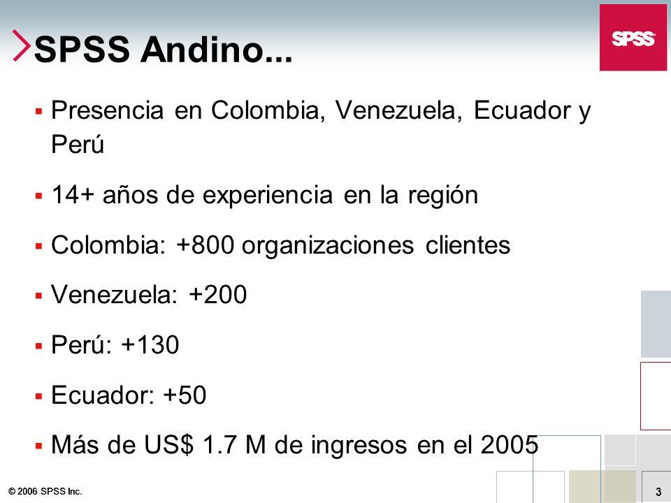 © 2006 SPSS Inc. 3 SPSS Andino... Presencia en Colombia, Venezuela, Ecuador y Perú 14+ años de experiencia en la región Colombia: +800 organizaciones