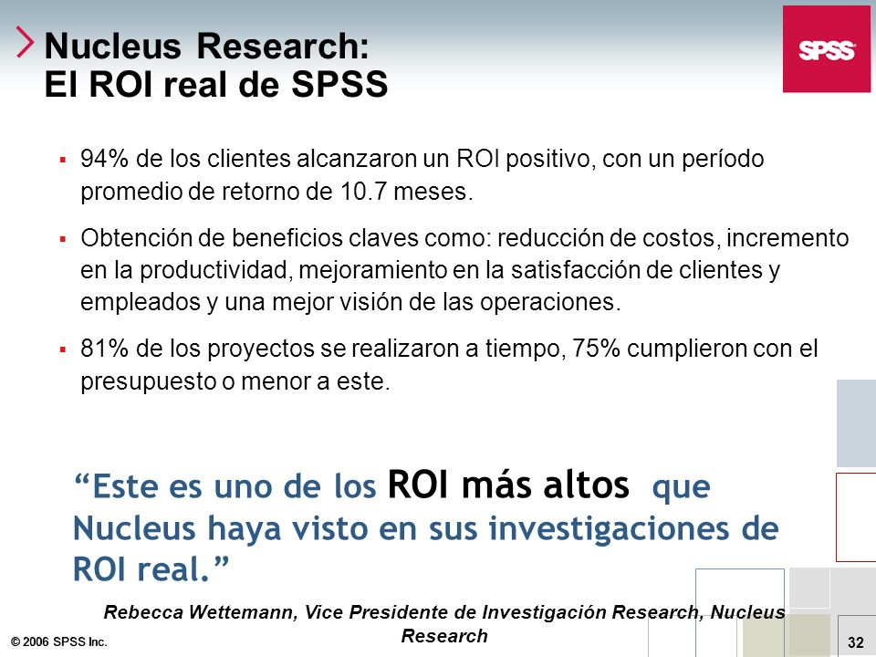 © 2006 SPSS Inc. 32 Nucleus Research: El ROI real de SPSS 94% de los clientes alcanzaron un ROI positivo, con un período promedio de retorno de 10.7 m