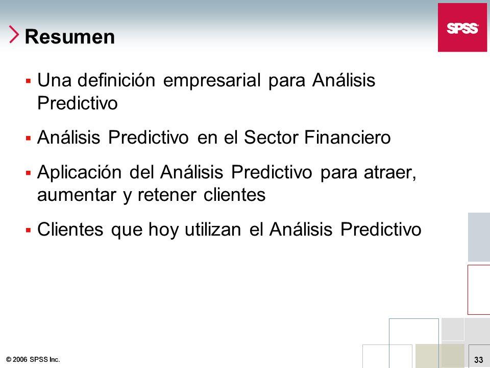 © 2006 SPSS Inc. 33 Resumen Una definición empresarial para Análisis Predictivo Análisis Predictivo en el Sector Financiero Aplicación del Análisis Pr