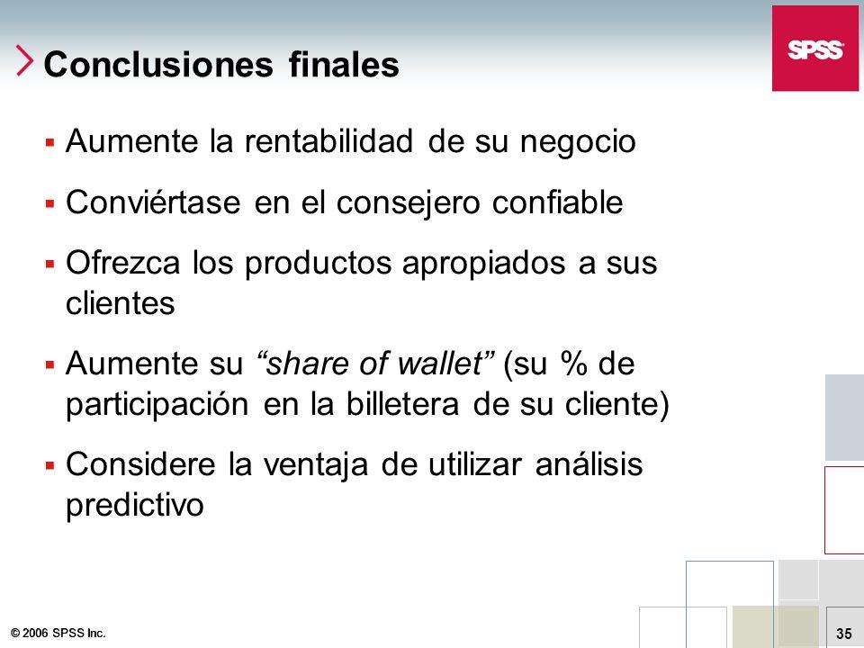 © 2006 SPSS Inc. 35 Conclusiones finales Aumente la rentabilidad de su negocio Conviértase en el consejero confiable Ofrezca los productos apropiados