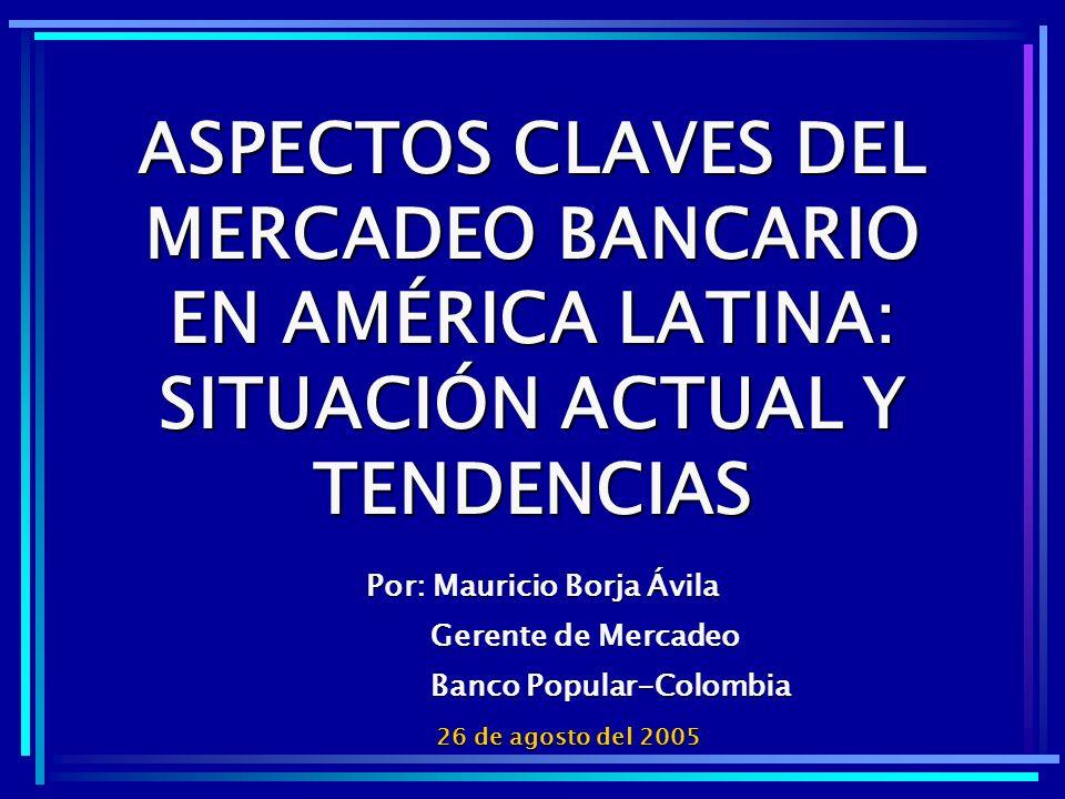 ASPECTOS CLAVES DEL MERCADEO BANCARIO EN AMÉRICA LATINA: SITUACIÓN ACTUAL Y TENDENCIAS 26 de agosto del 2005 Por: Mauricio Borja Ávila Gerente de Merc