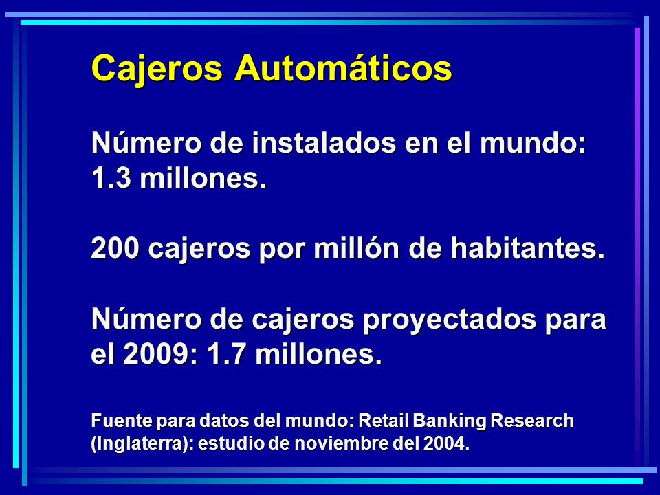 Cajeros Automáticos Número de instalados en el mundo: 1.3 millones. 200 cajeros por millón de habitantes. Número de cajeros proyectados para el 2009: