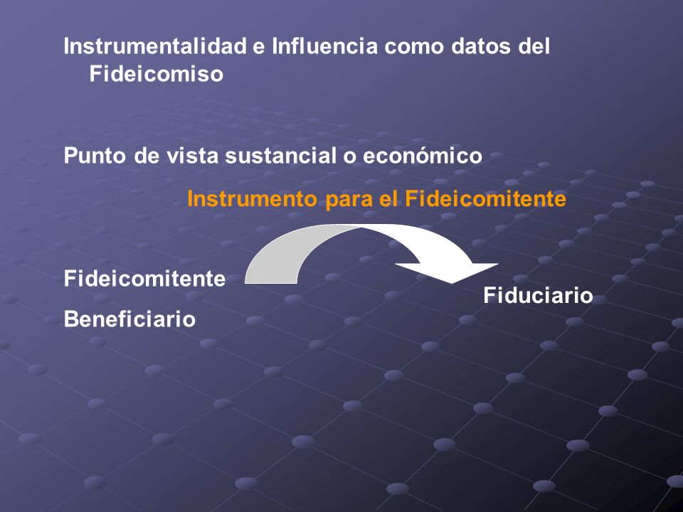 Instrumentalidad e Influencia como datos del Fideicomiso Punto de vista sustancial o económico Fideicomitente Beneficiario Fiduciario Instrumento para