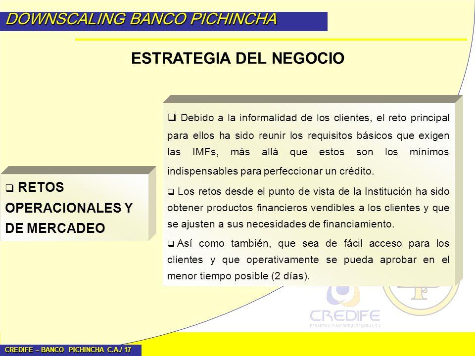 CREDIFE – BANCO PICHINCHA C.A./ 17 DOWNSCALING BANCO PICHINCHA ESTRATEGIA DEL NEGOCIO Debido a la informalidad de los clientes, el reto principal para