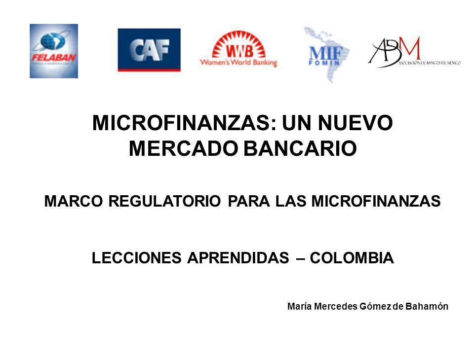 MICROFINANZAS: UN NUEVO MERCADO BANCARIO MARCO REGULATORIO PARA LAS MICROFINANZAS LECCIONES APRENDIDAS – COLOMBIA María Mercedes Gómez de Bahamón