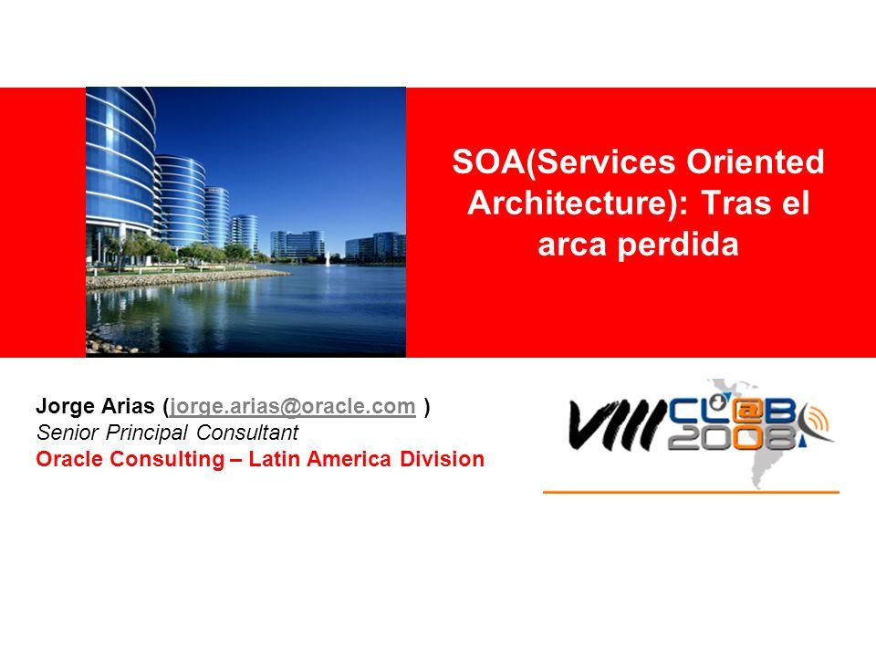 SOA(Services Oriented Architecture): Tras el arca perdida Jorge Arias (jorge.arias@oracle.com )jorge.arias@oracle.com Senior Principal Consultant Orac