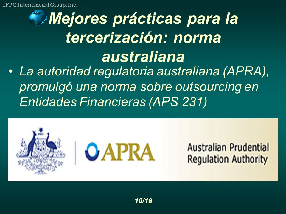 IFPC International Group, Inc. 10/18 Mejores prácticas para la tercerización: norma australiana La autoridad regulatoria australiana (APRA), promulgó