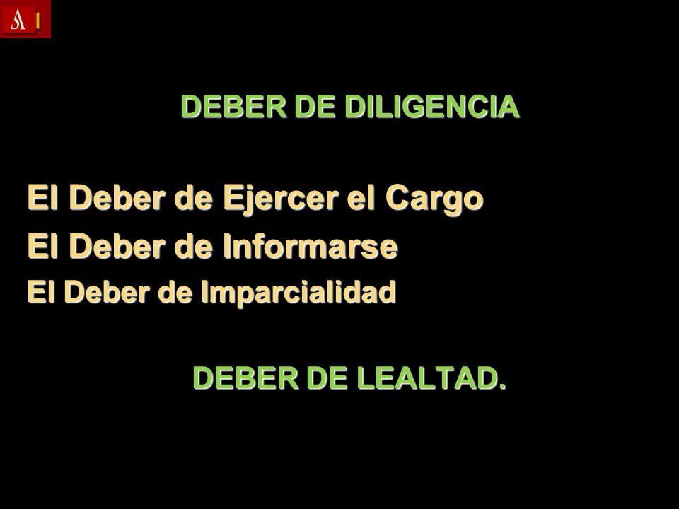DEBER DE DILIGENCIA El Deber de Ejercer el Cargo El Deber de Informarse El Deber de Imparcialidad DEBER DE LEALTAD.
