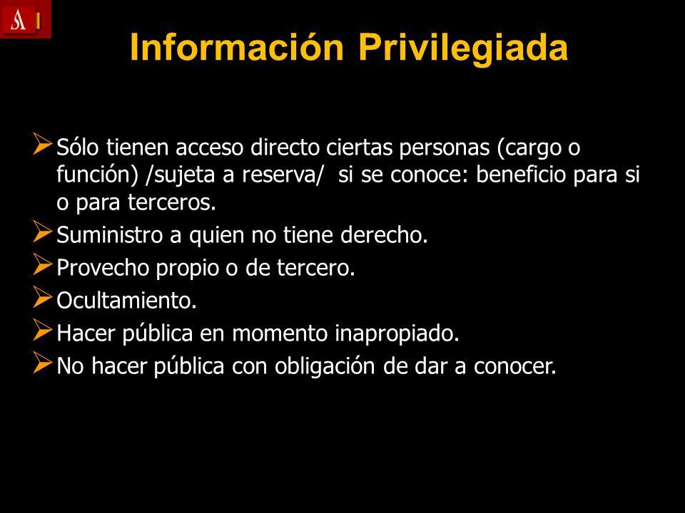 Información Privilegiada Sólo tienen acceso directo ciertas personas (cargo o función) /sujeta a reserva/ si se conoce: beneficio para si o para terce