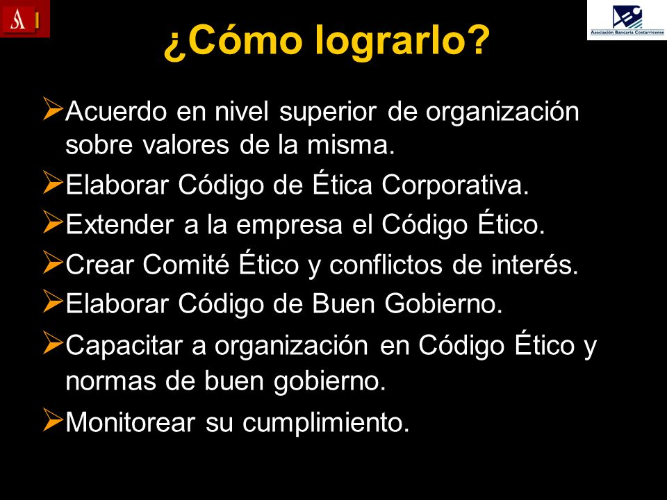 ¿Cómo lograrlo? Acuerdo en nivel superior de organización sobre valores de la misma. Elaborar Código de Ética Corporativa. Extender a la empresa el Có