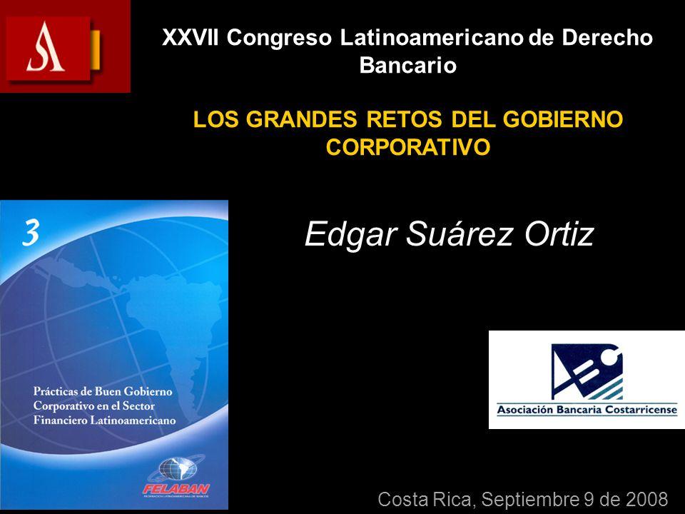 Edgar Suárez Ortiz XXVII Congreso Latinoamericano de Derecho Bancario LOS GRANDES RETOS DEL GOBIERNO CORPORATIVO Costa Rica, Septiembre 9 de 2008
