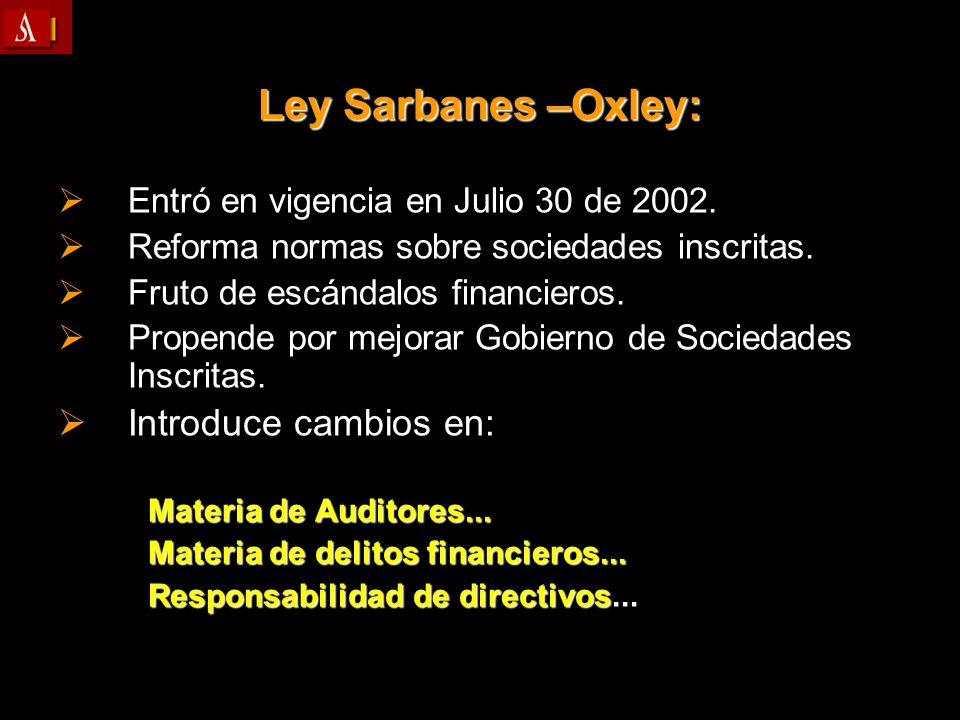 Ley Sarbanes –Oxley: Entró en vigencia en Julio 30 de 2002. Entró en vigencia en Julio 30 de 2002. Reforma normas sobre sociedades inscritas. Reforma